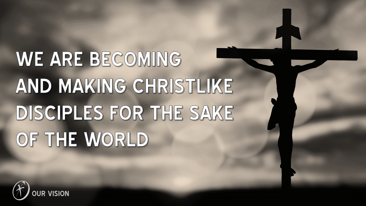 We are becoming and making Christ-like disciples for the sake of the world.